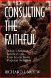 Consulting the Faithful : What Christian Intellectuals Can Learn from Popular Culture, Mouw, Richard J., 0802807380