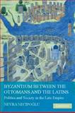 Byzantium Between the Ottomans and the Latins : Politics and Society in the Late Empire, Necipoglu, Nevra, 0521877385