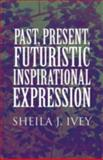 Past, Present, Futuristic Inspirational Expression, Sheila J. Ivey, 1462687385