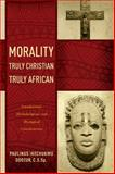 Morality Truly Christian, Truly African : Foundational, Methodological, and Theological Considerations, Odozor, C.S.Sp., Paulinus Ikechukwu, 0268037388