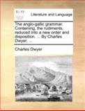 The Anglo-Gallic Grammar Containing, the Rudiments, Reduced into a New Order and Disposition by Charles Dwyer, Charles Dwyer, 114074738X