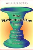 How Mathematicians Think : Using Ambiguity, Contradiction, and Paradox to Create Mathematics, Byers, William, 0691127387