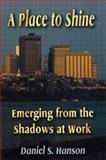 A Place to Shine : Emerging from the Shadows at Work, Hanson, Daniel S. and Hills, Arden, 0750697385