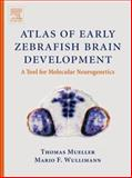 Atlas of Early Zebrafish Brain Development : A Tool for Molecular Neurogenetics, Mueller, Thomas and Wullimann, Mario F., 0444517383