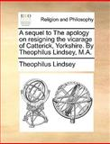 A Sequel to the Apology on Resigning the Vicarage of Catterick, Yorkshire by Theophilus Lindsey, M A, Theophilus Lindsey, 117056738X