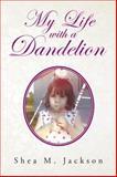 My Life with a Dandelion, Shea M. Jackson, 1466977388