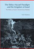 The Elisah-Hazael Paradigm and the Kingdom of Israel : The Politics of God in Ancient Syria-Palestine, Ghantous, H., 1844657396