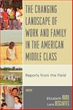 The Changing Landscape of Work and Family in the American Middle Class : Reports from the Field, , 0739117394