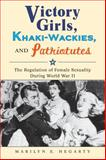 Victory Girls, Khaki-Wackies, and Patriotutes : The Regulation of Female Sexuality During World War II, Hegarty, Marilyn E., 0814737390