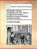 Dissertatio Physica, Inauguralis, de Visu Quam, Pro Gradu Doctoratus, Eruditorum Examini Subjicit Jonathan Dudley, Jonathan Dudley, 1170097391