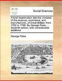 A Brief Examination into the Increase of the Revenue, Commerce, and Manufactures, of Great Britain, from 1792 to 1799 by George Rose, George Rose, 117060739X