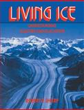 Living Ice : Understanding Glaciers and Glaciation, Sharp, Robert P., 0521407400