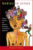 Bodies in Crisis : Culture, Violence, and Women's Resistance in Neoliberal Argentina, Sutton, Barbara, 0813547407