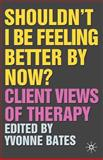 Shouldn't I Be Feeling Better by Now? : Client Views of Therapy, Bates, Yvonne, 1403947406