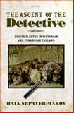 The Ascent of the Detective : Police Sleuths in Victorian and Edwardian England, Shpayer-Makov, Haia, 0199577404