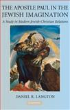 The Apostle Paul in the Jewish Imagination : A Study in Modern Jewish-Christian Relations, Langton, Daniel R., 0521517400