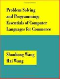 Problem Solving and Programming : Essentials of Computer Languages for Commerce, Wang, Shouhong and Wang, Hai, 1581127405