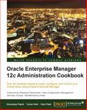 Oracle Enterprise Manager 12c Administration Cookbook, D. Papde and V. Patel, 1849687404