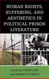 Human Rights, Suffering, and Aesthetics in Political Prison Literature, Yenna Wu, Simona Livescu, 0739167413