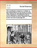 The Constitution Explain'D, in Relation to the Independency of the House of Lords with Reasons for Strengthning That Branch of the Legislature Most L, See Notes Multiple Contributors, 1170217419