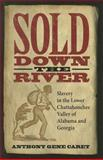 Sold down the River : Slavery in the Lower Chattahoochee Valley of Alabama and Georgia, Carey, Anthony Gene, 0817317414