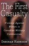 The First Casualty : Violence Against Women in Canadian Military Communities, Harrison, Deborah, 1550287419