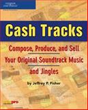 Cash Tracks : Compose, Produce, and Sell Your Original Soundtrack Music and Jingles, Fisher, Jeffrey P., 1592007414