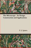 The Microscope - Its Design, Construction and Applications, F. S. Spiers, 1406737429