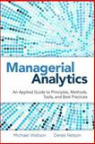 Managerial Analytics : An Applied Guide to Principles, Methods, Tools, and Best Practices, Watson, Michael and Nelson, Derek, 013340742X