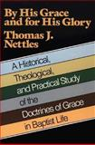 By His Grace and for His Glory : A Historical, Theological and Practical Study of the Doctrines of Grace in Baptist Life, Nettles, Thomas J., 0801067421