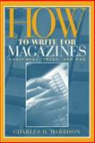 How to Write for Magazines : Consumers, Trade and Web, Harrison, Charles Hampton, 020531743X