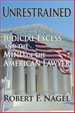 Unrestrained : Judicial Excess and the Mind of the American Lawyer, Nagel, Robert F., 1412807433