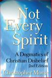 Not Every Spirit : A Dogmatics of Christian Disbelief, 2nd Edition, Morse, Christopher, 0567027430
