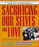 Sacrificing Our Selves for Love : Why Women Compromise Health and Self-Esteem ... and How to Stop, Hyman, Jane Wegscheider and Rome, Esther R., 0895947439