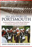 Sea Soldiers of Portsmouth : A Pictorial History of the Royal Marines at Eastney and Fort Cumblerland, Ambler, John and Little, Matthew, 1841147435