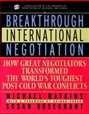 Breakthrough International Negotiation : How Great Negotiators Transformed the World's Toughest Post-Cold War Conflicts, Watkins, Michael D. and Rosegrant, Susan, 0787957437