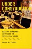 Under Construction : Making Homeland Security at the Local Level, Fosher, Kerry B., 0226257444