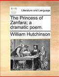 The Princess of Zanfara; a Dramatic Poem, William Hutchinson, 1170627447