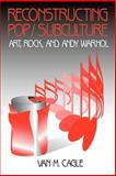 Reconstructing Pop/Subculture : Art, Rock, and Andy Warhol, Cagle, Van M., 0803957440