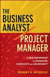 The Business Analyst/Project Manager : A New Partnership for Managing Complexity and Uncertainty, Wysocki, Robert K., 0470767448