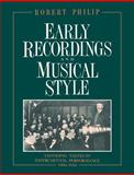 Early Recordings and Musical Style : Changing Tastes in Instrumental Performance, 1900-1950, Philip, Robert, 0521607442