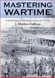 Mastering Wartime : A Social History of Philadelphia During the Civil War, Gallman, J. Matthew, 0812217446