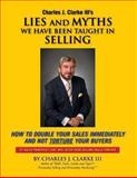 Lies and Myths We Have Been Taught in Selling, Charles Clarke, 1491287446
