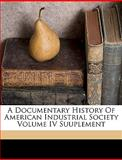 A Documentary History of American Industrial Society Volume Iv Suuplement, Richard T Fly and Richard T. Fly, 1149337443