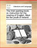 The Irish Spelling-Book; or, Instruction for the Reading of English, Fitted for the Youth of Ireland, See Notes Multiple Contributors, 1170217451