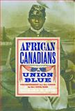 African Canadians in Union Blue : Volunteering for the Cause in America's Civil War, Reid, Richard M., 0774827459
