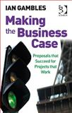 Making the Business Case : Proposals That Succeed for Projects That Work, Gambles, Ian, 0566087456