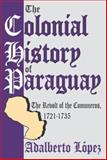 The Colonial History of Paraguay : The Revolt of the Comuneros, 1721-1735, Lopez, Adalberto, 0765807459