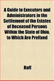A Guide to Executors and Administrators in the Settlement of the Estates of Deceased Persons Within the State of Ohio, to Which Are Prefixed, Raff, 1152277456