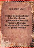Trial of Benjamin Shaw, John Alley Junior, Jonathan Buffum and Preserved Sprague for Riots and Disturbance of Public Worship, Benjamin Shaw, 551864745X